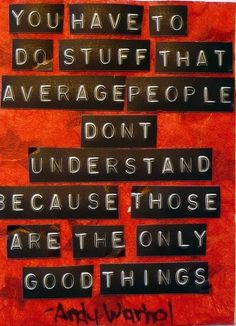 """""""You have to do stuff that average people don't understand because those are the only good things."""" - Andy Warhol"""