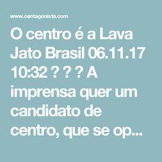O centro é a Lava Jato Brasil  06.11.17 10:32    A imprensa quer um candidato de centro, que se oponha a Lula e a Jair Bolsonaro.  Mas há um centro que sabota a Lava Jato e há outro centro que rejeita os membros da ORCRIM.  O primeiro centro pode se aliar a Lula, o segundo centro pode se aliar a Jair Bolsonaro.  Seja como for, o centro é a Lava Jato.