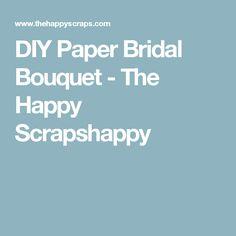 DIY Paper Bridal Bouquet - The Happy Scrapshappy
