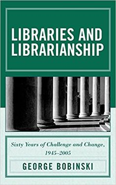 Libraries and librarianship : sixty years of challenge and change, 1945-2005 / George S. Bobinski