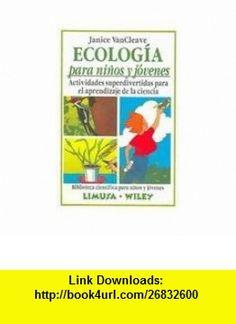 Ecologia para ninos y jovenes/ Ecology for Children and Youth Actividades superdivertidas para el aprendizaje de la ciencia (Biblioteca Cientifica Para Ninos Y Jovenes) (Spanish Edition) (9789681853846) Janice Pratt VanCleave, Laurel Aiello , ISBN-10: 9681853849  , ISBN-13: 978-9681853846 ,  , tutorials , pdf , ebook , torrent , downloads , rapidshare , filesonic , hotfile , megaupload , fileserve