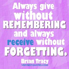 Always give without remembering and always receive without forgetting.