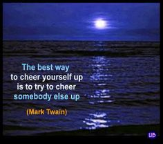 The best way to cheer yourself up is to try to cheer somebody else up. - Mark Twain. Great advice. Live it!