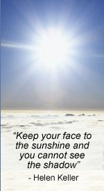"""Keep your face to the sunshine and you cannot see the shadow""    ~Helen Keller"