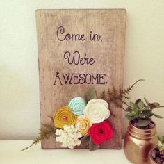 Wood sign, come in, we're awesome sign, felt flowered sign by TealandOrange on Etsy https://www.etsy.com/listing/236818327/wood-sign-come-in-were-awesome-sign-felt