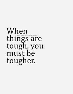 When things are tough, you must be tougher... inspirational quote