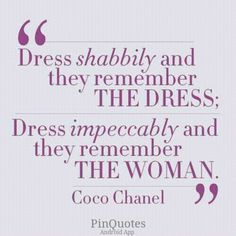 """""""Dress shabilly and they remember the dress; dress impeccably and they remember the woman."""" Coco CHANEL"""