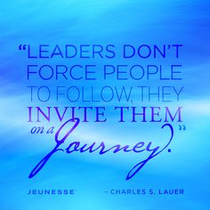 Leaders don't force people to follow, they invite them on a journey.  -Charles S. Lauer www.kelleymashburn.jeunesseglobal.com
