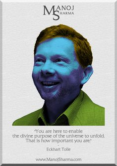 """Eckhart Tolle - Manoj Sharma    """"You are here to enable the divine purpose of the universe to unfold. That is how important you are."""""""