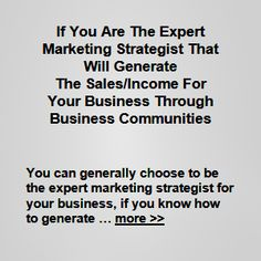 You can generally choose to be the expert marketing strategist for your business (if you know how to generate sales/income, and if you have some experience with … more >>