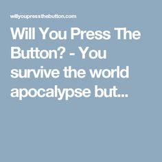 Will You Press The Button? - You survive the world apocalypse but...