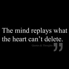 The mind replays what the heart can't delete ...