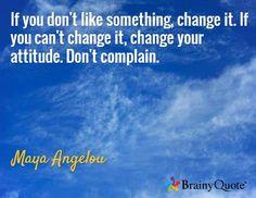 If you don't like something, change it. If you can't change it, change your attitude. Don't complain. / Maya Angelou