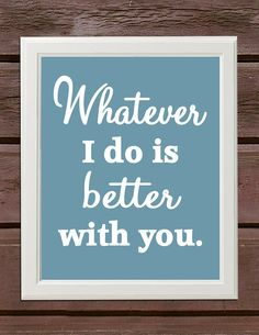 """""""Whatever I do is better with you."""" #lovequotes"""
