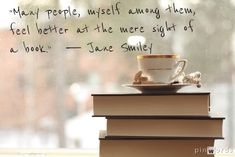 """Many people, myself among them, feel better at the mere sight of a book."" ― Jane Smiley"