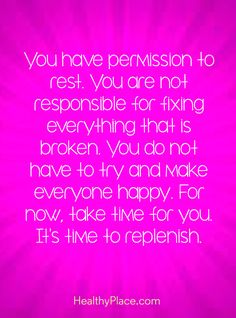 Positive Quote: You have permission to rest. You are not responsible for fixing everything that is broken. You. do not have to try and make everyone happy. For now, take time for you. It's time to replenish. www.HealthyPlace.com