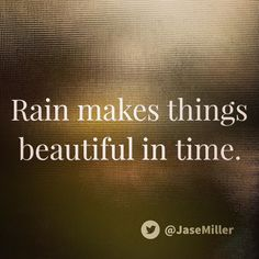 Rain makes things beautiful in time.