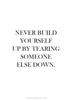Never Build Yourself Up By Tearing Someone Else Down.