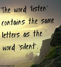 The word `listen` contains the same letters as the word `silent`. ~Alfred Brendel