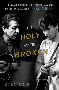 "The Holy or the Broken: Leonard Cohen, Jeff Buckley, and the Unlikely Ascent of ""Hallelujah"" by Alan Light"