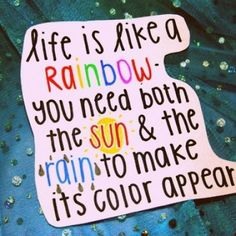 Life is like a rainbow. You need both the sun  the rain to make its color appear.