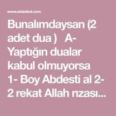 """Bunalımdaysan (2 adet dua )  A- Yaptığın dualar kabul olmuyorsa  1- Boy Abdesti al 2- 2 rekat Allah rızası için namaz kıl 3- Hacet duası oku  """"Vela havl..."""