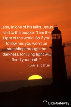 "Later, in one of his talks, Jesus said to the people, ""I am the Light of the world. So if you follow me, you won't be stumbling through the darkness, for living light will flood your path."" -- John 8:12 (TLB)"
