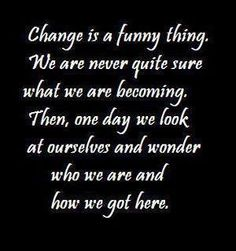 Change is a funny thing. We are never quite sure what we are becoming. Then, one day we look at ourselves and wonder who we are and how we got here.