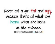 Never call a girl fat and ugly. Shame Quotes, Words Quotes, Sad Fat Quotes, Qoutes, Life Quotes, Sayings, Ugly Girl Quotes, Teen Quotes, Frases
