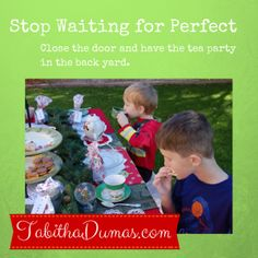 "Don't let ""perfect"" keep you from living your life. It's OK to close the door or take the party outside! tabithadumas.com blog"