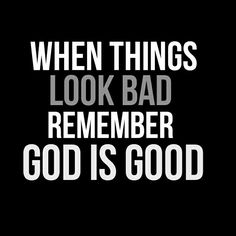 No matter what the circumstances look like God is Good all the time!