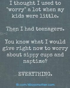 "I used to ""worry"" a lot when my kids were little. Then I had teenagers. You know what I would give right now to worry about sippy cups and nap time? EVERYTHING. 4boysmom.com"