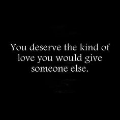 You deserve the kind of love you would give someone else..