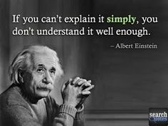 Albert Einstien. If you can't explain it simply, you don't understand it well enough. For more visit www.searchquotes.com