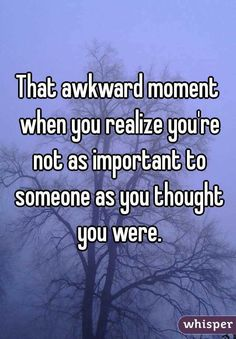 """""""That awkward moment when you realize you're not as important to someone as you thought you were."""""""