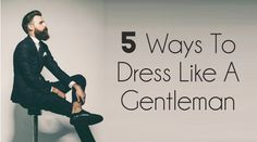 5 Ways To Dress Like A Gentleman
