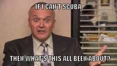 """If I can't scuba, then what's this all been about?"" ~ Creed Bratton, The Office"