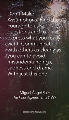 Quote Of The Day: May 23, 2015 - Don't Make Assumptions. Find the courage to ask questions and to express what you really want. Communicate with others as clearly as you can to avoid misunderstandings, sadness and drama. With just this one agreement, you can completely transform your life. — Miguel Ángel Ruiz, The Four Agreements (1997) - #quote #quotes #quoteoftheday #qotd #life #communication
