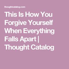 This Is How You Forgive Yourself When Everything Falls Apart   Thought Catalog
