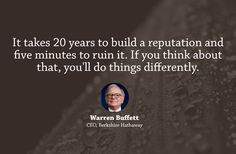 It takes 20 years to build a reputation and five minutes to ruin it. If you think about that, youll do things differently.