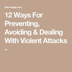 12 Ways For Preventing, Avoiding & Dealing With Violent Attacks -