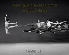 """""""Never give a sword to a man who can't dance."""" ~Confucius ..*"""