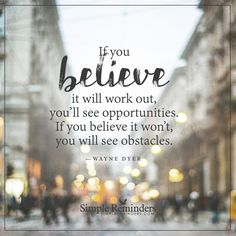 """If you believe it will work out, you'll see opportunities. If you believe it won't, you will see obstacles."" — Wayne Dyer Believe in opportunities Believe Quotes, Quotes To Live By, Inspire Quotes, Wayne Dyer Zitate, Positive Vibes, Positive Quotes, Positive Thoughts, Positive Attitude, Deep Thoughts"