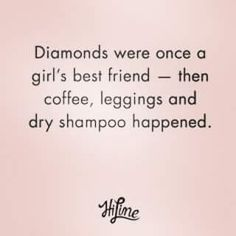 """""""Diamonds were once a girl's best friend - then coffee, leggings and dry shampoo happened."""" 