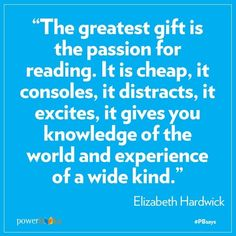 """The greatest gift is the passion for reading. It is cheap, it consoles, it distracts, it excites, it gives you knowledge of the world and experience of a wide kind."" -- Elizabeth Hardwick"
