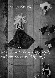 I'm gonna fly like a bird through the night, feel my tears as they dry.....Chandelier -Sia