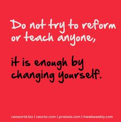 Do not try to reform or teach anyone, it is enough by changing yourself.