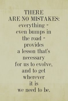 There are no mistakes: everything - even bumps in the road - provides a lesson that's necessary for us to evolve, and to get wherever it is we need to be.