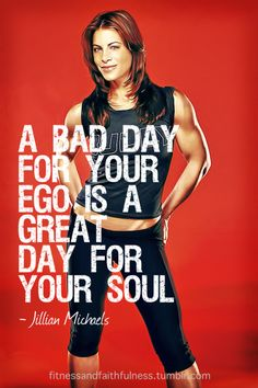 """A bad day for your ego, is a great day for your soul""…Jillian Michaels"