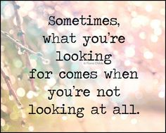 Sometimes, what you're looking for comes when you're not looking at all.
